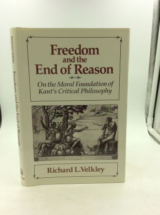 FREEDOM AND THE END OF REASON: On the Moral Foundation of Kant's Critical Philosophy. Richard L....