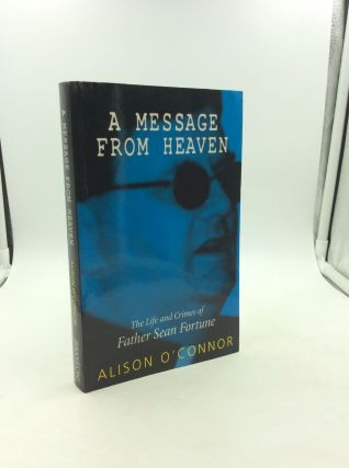 A MESSAGE FROM HEAVEN: The Life and Crimes of Father Sean Fortune. Alison O'Connor