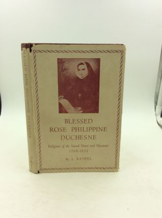 BLESSED ROSE PHILIPPINE DUCHESNE, Religious of the Sacred Heart and Missioner 1769-1852. L. Keppel