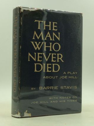 THE MAN WHO NEVER DIED: A Play About Joe Hill With Notes on Joe Hill and His Times. Barrie Stavis