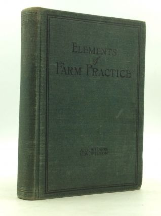 ELEMENTS OF FARM PRACTICE: Prepared Especially for Teaching Elementary Agriculture. A D. Wilson,...