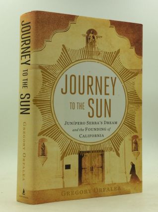 JOURNEY TO THE SUN: Junipero Serra's Dream and the Founding of California. Gregory Orfalea