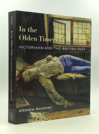 IN THE OLDEN TIME: Victorians and the British Past. Andrew Sanders.