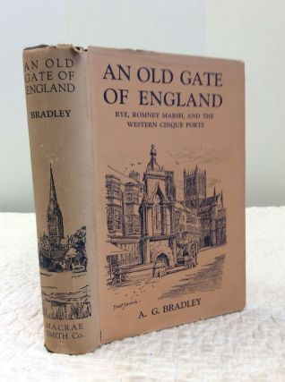 AN OLD GATE OF ENGLAND: Rye, Romney Marsh, and the Western Cinque Ports. A. G. Bradley.