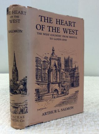 THE HEART OF THE WEST: The West Country from Bristol to Land's End. Arthur L. Salmon.
