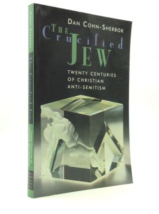 THE CRUCIFIED JEW: Twenty Centuries of Christian Anti-Semitism. Dan Cohn-Sherbok.