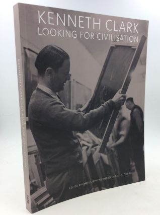 KENNETH CLARK: Looking for Civilisation. Chris Stephens, John-Paul Stonard, Peter T. J. Rumley...
