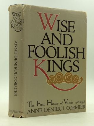 WISE AND FOOLISH KINGS: The First House of Valois 1328-1498. Anne Denieul-Cormier.
