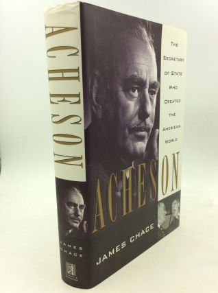 ACHESON: The Secretary of State Who Created the American World. James Chace