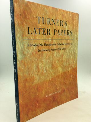 TURNER'S LATER PAPERS: A Study of the Manufacture, Selection and Use of his Drawing Papers...