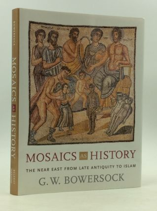 MOSAICS AS HISTORY: The Near East from Late Antiquity to Islam. G W. Bowersock