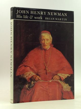 JOHN HENRY NEWMAN: His Life and Work. Brian Martin