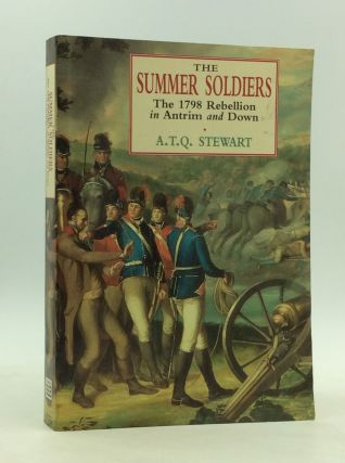 THE SUMMER SOLDIERS: The 1798 Rebellion in Antrim and Down. A T. Q. Stewart