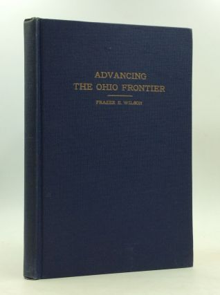 ADVANCING THE OHIO FRONTIER: A Saga of the Old Northwest. Frazxer Ells Wilson
