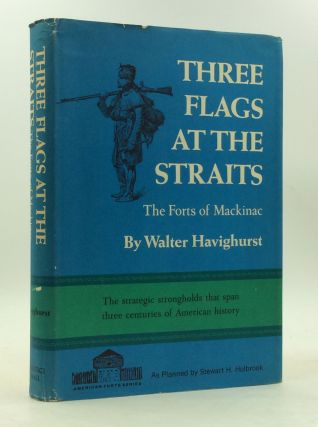 THREE FLAGS AT THE STRAITS: The Forts of Mackinac. Walter Havighurst