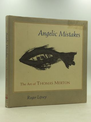ANGELIC MISTAKES: The Art of Thomas Merton. Roger Lipsey