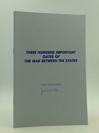 THREE HUNDRED IMPORTANT DATES OF THE WAR BETWEEN THE STATES. James David Altman