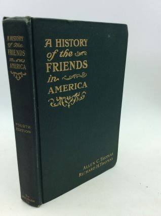 A HISTORY OF THE FRIENDS IN AMERICA. Allen C. Thomas, Richard Henry Thomas.