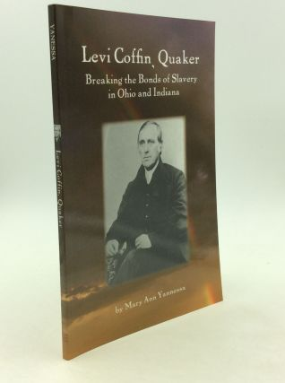 LEVI COFFIN, QUAKER: Breaking the Bonds of Slavery in Ohio and Indiana. Mary Ann Yannessa