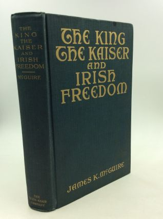 THE KING, THE KAISER AND IRISH FREEDOM. James K. McGuire