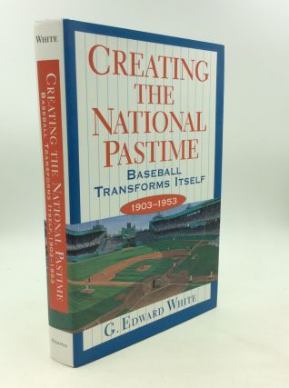 CREATING THE NATIONAL PASTIME: Baseball Transforms Itself 1903-1953. G. Edward White