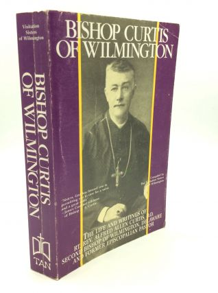 BISHOP CURTIS OF WILMINGTON: The Life and Writings of Rt. Rev. Alfred Allen Curtis, D.D....