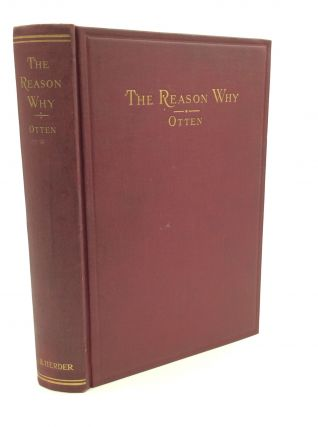 THE REASON WHY: A Common Sense Contribution to Christian and Catholic Apologetics. Bernard J. Otten