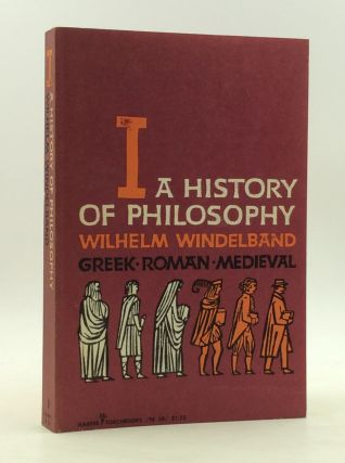 A HISTORY OF PHILOSOPHY Volume I: Greek, Roman, and Medieval. Wilhelm Windelband