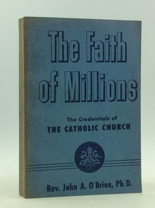 THE FAITH OF MILLIONS: The Credentials of the Catholic Religion. John A. O'Brien