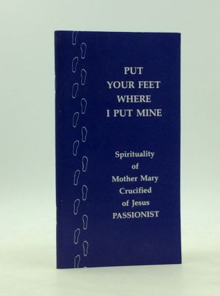 PUT YOUR FEET WHERE I PUT MINE: Life and Spirituality of Mother Mary Crucified of Jesus, C.P.,...