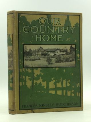 OUR COUNTRY HOME: How We Transformed a Wisconsin Woodland. Frances Kinsley Hutchinson