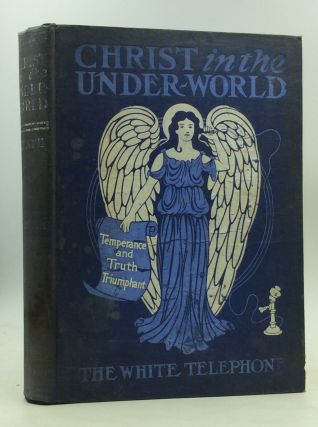 TEMPERANCE AND TRUTH TRIUMPHANT - CHRIST IN THE UNDER-WORLD or the White Telephone. Lilian M. Heath