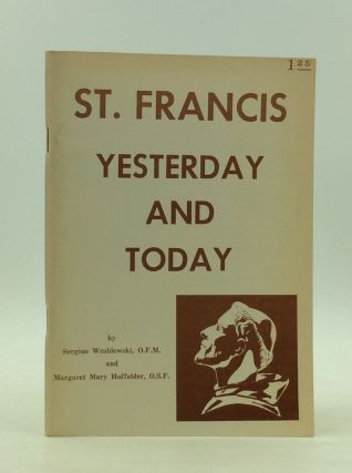 ST. FRANCIS YESTERDAY AND TODAY. Sergius Wroblewski, Margaret Mary Hoffelder