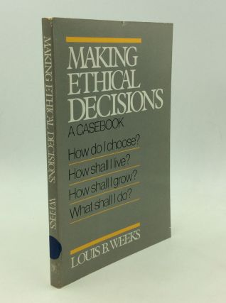MAKING ETHICAL DECISIONS: A Casebook. Louis B. Weeks