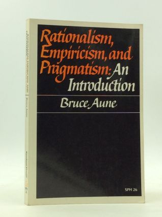 RATIONALISM, EMPIRICISM, AND PRAGMATISM: An Introduction. Bruce Aune