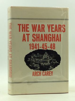 THE WAR YEARS AT SHANGHAI 1941-45-48. Arch Carey