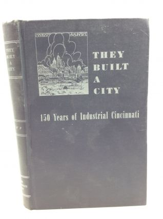 THEY BUILT A CITY: 150 Years of Industrial Cincinnati. Cincinnati Federal Writers' Project of the...