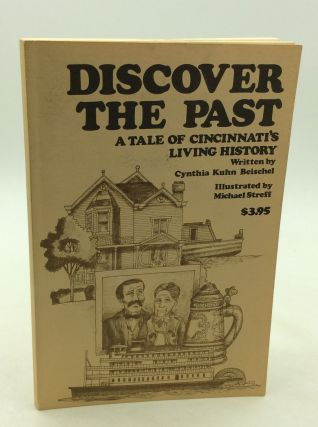 DISCOVER THE PAST: A Tale of Cincinnati's Living History. Cynthia Kuhn Beischel