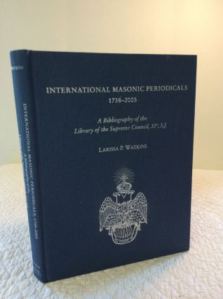 INTERNATIONAL MASONIC PERIODICALS 1738-2005: A Bibliography of the Library of the Supreme...