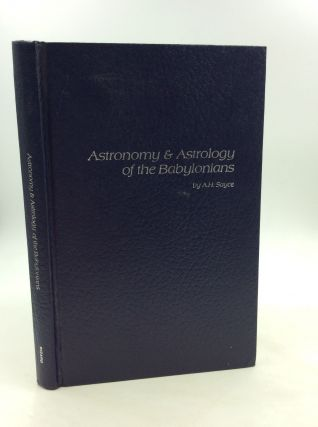 ASTRONOMY AND ASTROLOGY OF THE BABYLONIANS, with Translations of the Tablets Relating to These...