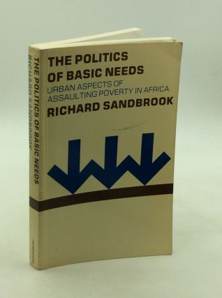 THE POLITICS OF BASIC NEEDS: Urban Aspects of Assaulting Poverty in Africa. Richard Sandbrook