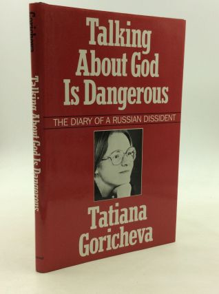 TALKING ABOUT GOD IS DANGEROUS: The Diary of a Russian Dissident. Tatiana Goricheva