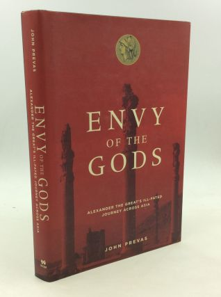 ENVY OF THE GODS: Alexander the Great's Ill-Fated Journey Across Asia. John Prevas