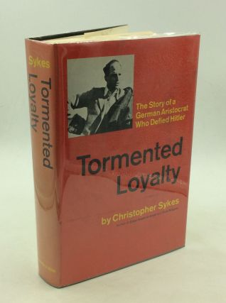 TORMENTED LOYALTY: The Story of a German Aristocrat Who Defied Hitler. Christopher Sykes