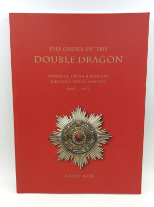 THE ORDER OF THE DOUBLE DRAGON: Imperial China's Highest Western Style Honour 1882-1912. Gavin Goh