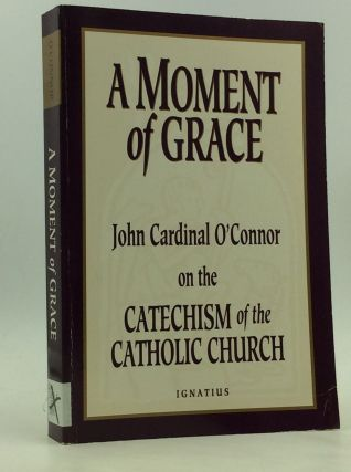 A MOMENT OF GRACE: John Cardinal O'Connor on the Catechism of the Catholic Church. John Cardinal...