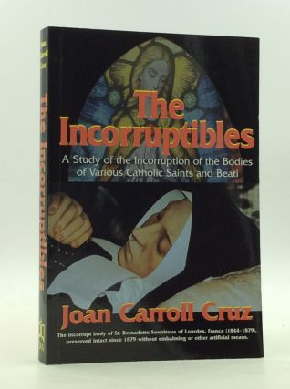 THE INCORRUPTIBLES: A Study of the Incorruption of the Bodies of Various Catholic Saints and...