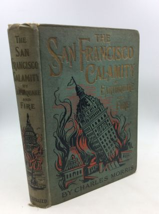 THE SAN FRANCISCO CALAMITY BY EARTHQUAKE AND FIRE: A Complete and Accurate Account of the Fearful...