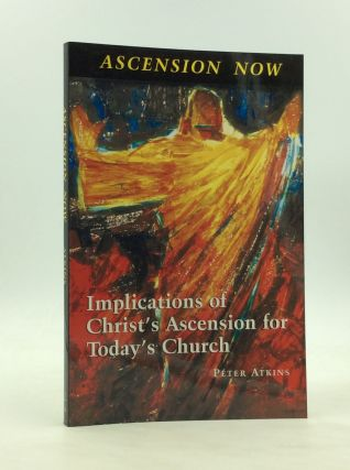 ASCENSION NOW: Implications of Christ's Ascension for Today's Church. Bishop Peter Atkins