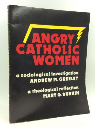 ANGRY CATHOLIC WOMEN: A Sociological Investigation, a Theological Reflection. Andrew M. Greeley,...